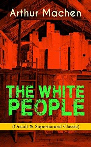 THE WHITE PEOPLE (Occult & Supernatural Classic): Dark Fantasy Adventure