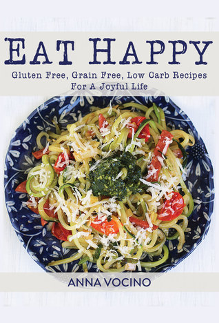 Eat Happy: Gluten Free, Grain Free, Low Carb Recipes For A