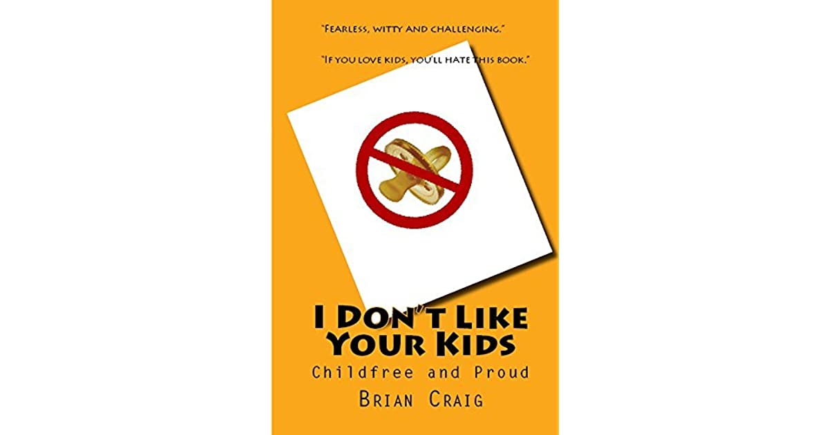 I Don't Like Your Kids: Childfree and Proud by Brian Craig