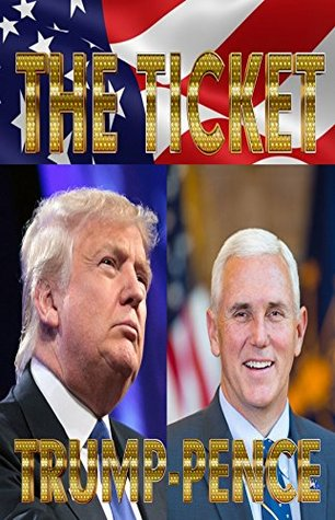 TRUMP-PENCE: The Ticket: Donald Trump, Mike Pence, Hillary Clinton, Bill Clinton, Barack Obama and the 2016 Election