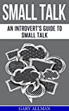 Small Talk: An Introvert's Guide to Small Talk - Talk to Anyone & Be Instantly Likeable (How to small talk, Talk to anyone, Lasting relationship, People skills)