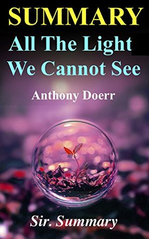 Summary - All the Light We Cannot See: Novel by Anthony Doerr (All the Light We Cannot See - A Complete Summary - Book, Paperback, Audiobook, Audible, Audio, Summary)