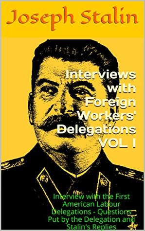 Interviews with Foreign Workers' Delegations VOL I: Interview with the First American Labour Delegations - Questions Put by the Delegation and Stalin's Replies