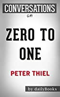 Conversations on Zero to One: by Peter Thiel   Conversation Starters: Notes on Startups, or How to Build the Future