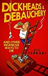 Dickheads & Debauchery: and other ingenious ways to die