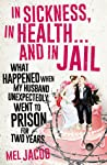 In Sickness, in Health ... and in Jail: What Happened When My Husband Unexpectedly Went to Prison for Two Years by Mel Jacob