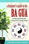 A Beginner's Guide to the Ba Gua: Understanding the Feng Shui Energy Map (Fast Feng Shui Easy Guides Book 1)