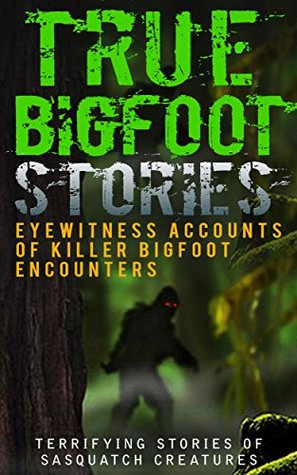 True Bigfoot Stories: Eyewitness Accounts Of Killer Bigfoot Encounters: Terrifying Stories Of Sasquatch Creatures (True Bigfoot Stories, True Bigfoot Horror, Conspiracy Theories, Conspiracies Book 1)