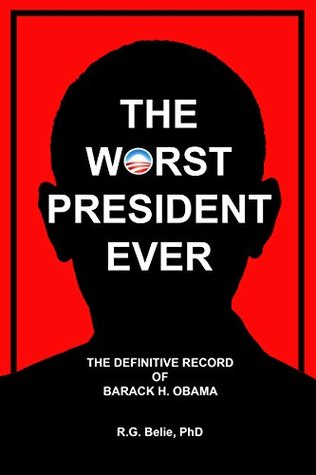 The Worst President Ever: The Definitive Record of Barack H. Obama