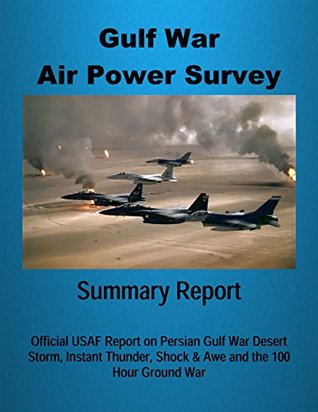 Gulf War Air Power Survey - Summary Report: Official USAF Report on Persian Gulf War Desert Storm, Instant Thunder, Shock & Awe and the 100 Hour Ground War