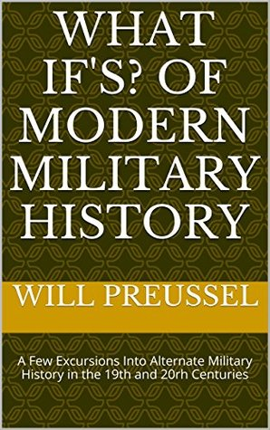 What If's? Of Modern Military History: A Few Excursions Into Alternate Military History in the 19th and 20rh Centuries