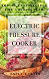 Electric pressure cooker: top 40 easy recipes for your health: pressure cooker cookbook, healthy recipes, slow cooker, electric pressure cookbook
