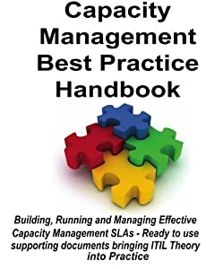 Capacity Management Best Practice Handbook: Building, Running and Managing Effective Capacity Management SLAs - Ready to Use Supporting Documents Bringing ITIL Theory into Practice