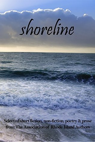 Shoreline: selected short fiction, non-fiction, poetry & prose from The Association of Rhode Island Authors