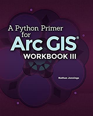A Python Primer for ArcGIS®: Workbook III by Nathan Jennings