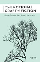 The Emotional Craft of Fiction: How to Write with Emotional Power, Develop Achingly Real Characters, Move Your Readers, and Create Riveting Moral Stakes