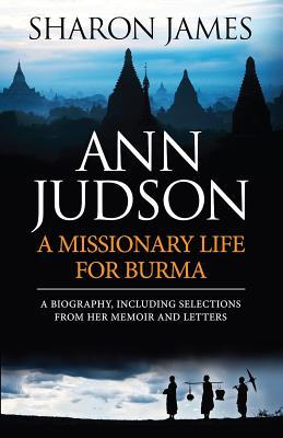 Ann Judson: A Missionary Life for Burma: A Biography, Including Selections from Her Memoir and Letters