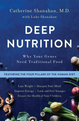 Deep Nutrition: How Traditional Foods Unlock Your Genetic Potential to Lose Weight, Sharpen Your Mind, Improve Energy, Look and Feel Younger, and Ensure the Health of Your Children