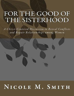 For the Good of the Sisterhood: A Christ-Centered Discussion to Reveal Conflicts and Repair Relationships among Women