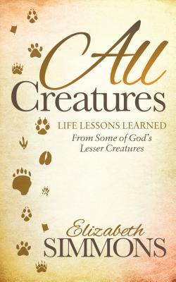 All Creatures: Life Lessons Learned from Some of God's Lesser Creatures Elizabeth Simmons