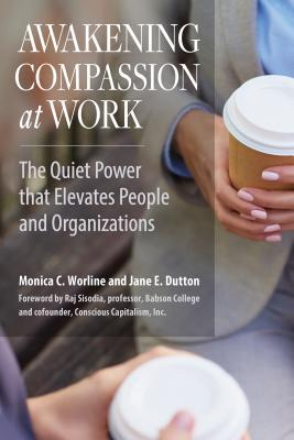 Awakening Compassion at Work The Quiet Power That Elevates People and Organizations