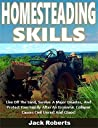 Homesteading Skills: Live Off The Land, Survive A Major Disaster, And Protect Your Family After An Economic Collapse Causes Civil Unrest And Chaos!