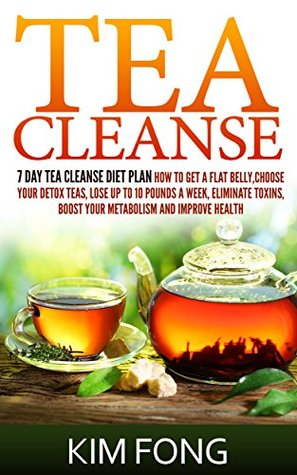 Tea Cleanse: 7 Day Tea Cleanse Diet Plan :How To Get A Flat Belly, Choose Your Detox Teas, Lose Up To 10 Pounds A Week, Eliminate Toxins, Boost Your Metabolism ... Cleanse Diet,Chinese Tea, Organic Tea)