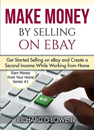 Make Money By Selling On Ebay Get Started Selling On Ebay And Create A Second Income While Working From Home By Richard G Lowe Jr