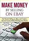 Make Money by Selling on EBay: Get Started Selling on EBay and Create a Second Income While Working from Home (Earn Money from Your Home Book 1)