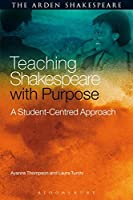 Teaching Shakespeare with Purpose: A Student-Centred Approach (Arden Shakespeare)