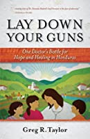 Lay Down Your Guns: One Doctor's Battle for Hope and Healing in Honduras
