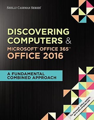 Discovering Computers & Microsoft Office 365 & Office 2016: A Fundamental Combined Approach (Shelly Cashman Series)
