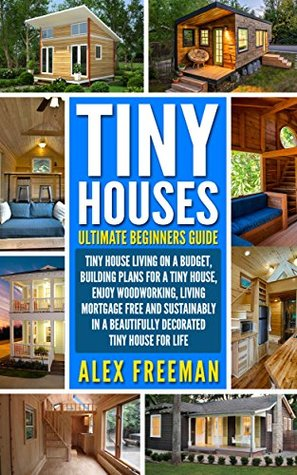 Tiny Houses Beginners Guide Tiny House Living On A Budget Building Plans For A Tiny House Enjoy Woodworking Living Mortgage Free And Sustainably Design Construction Country Living Book 1 By Alex Freeman