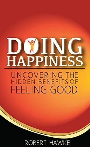 Doing Happiness: Uncovering the Hidden Benefits of Feeling Good