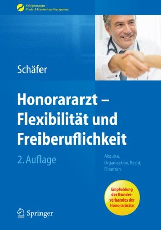 Honorararzt - Flexibilität und Freiberuflichkeit: Akquise, Organisation, Recht, Finanzen (Erfolgskonzepte Praxis- & Krankenhaus-Management)