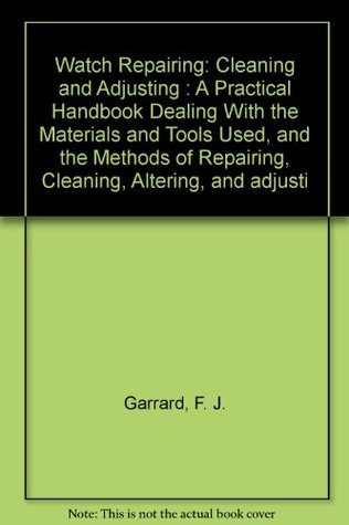 Watch Repairing: Cleaning and Adjusting : A Practical Handbook Dealing With the Materials and Tools Used, and the Methods of Repairing, Cleaning, Altering, and adjusti
