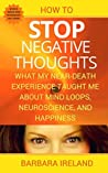 How To Stop Negative Thoughts: What My Near-Death-Experience Taught Me About Mind Loops, Neuroscience, and Happiness