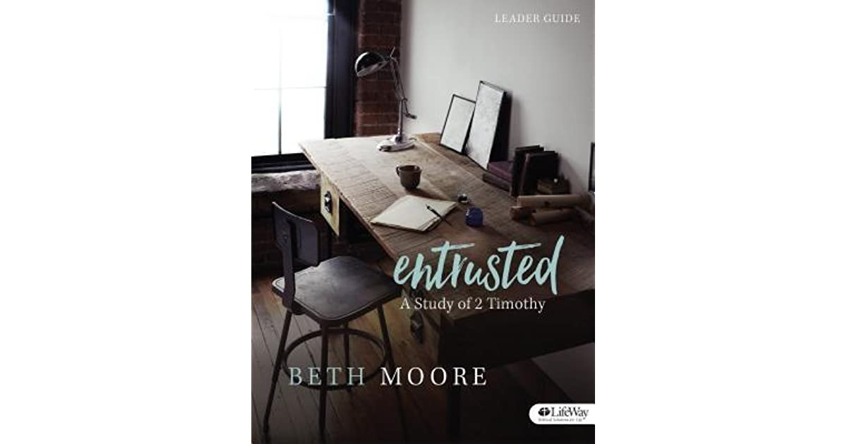 Entrusted Leader Guide A Study Of 2 Timothy By Beth Moore