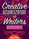 Creative Visualization for Writers: An Interactive Guide for Bringing Your Book Ideas and Your Writing Career to Lif E