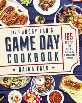 The Hungry Fan's Game Day Cookbook: 165 Recipes for Eating, Drinking & Watching Sports