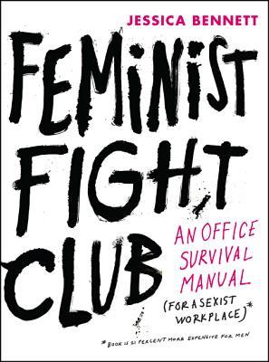 Feminist Fight Club  An Office Survival Manual for a Sexist Workplace by Jessica Bennett