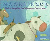 Moonstruck: The True Story of the Cow Who Jumped Over the Moon
