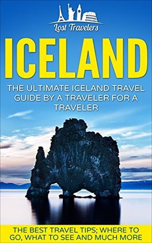Iceland: The Ultimate Iceland Travel Guide By A Traveler For A Traveler: The Best Travel Tips; Where To Go, What To See And Much More (Lost Travelers, ... Reykjavik, Iceland Guide, Iceland Travel,)