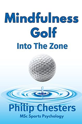 Mindfulness Golf Into The Zone By Philip Chesters