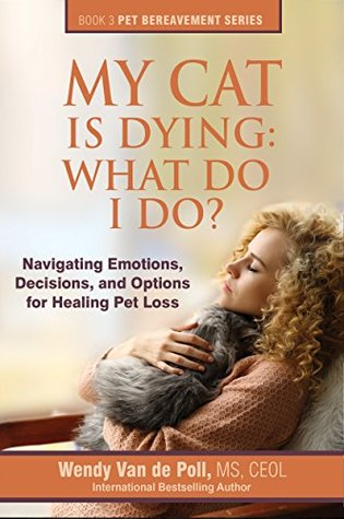 My Cat Is Dying: What Do I Do?: Navigating Emotions, Decisions, and Options for Healing