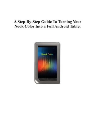 A Step-By-Step Guide To Turning Your Nook Color Into a Full Android Tablet (The Best Way To Transform Your Nook Into a Full Android Tablet Book 4)