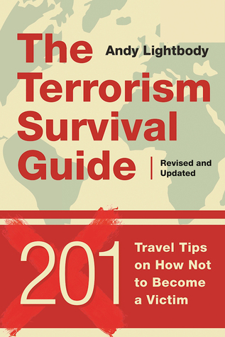 The Terrorism Survival Guide: 201 Travel Tips on How Not to Become a Victim, Revised and Updated