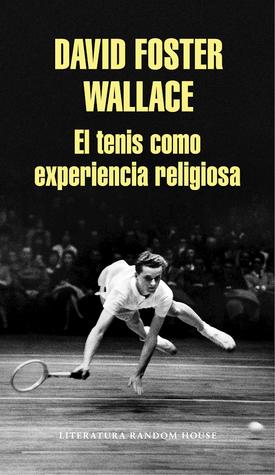 El tenis como experiencia religiosa / On Tennis by David Foster Wallace
