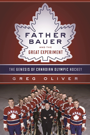 Father Bauer and the Great Experiment: The Genesis of Canadian Olympic Hockey