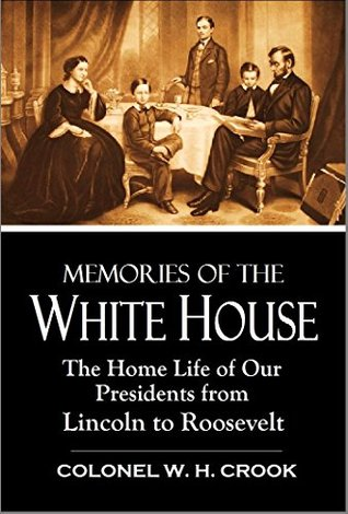 Memories of the White House: The Home Life of Our Presidents from Lincoln to Roosevelt (1911)